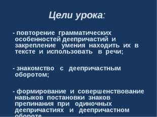 Цели урока: - повторение грамматических особенностей деепричастий и закреплен