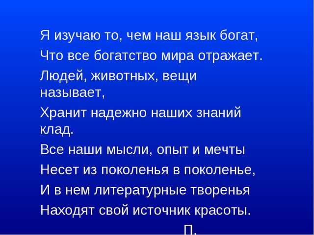 Я изучаю то, чем наш язык богат, Что все богатство мира отражает. Людей, живо...
