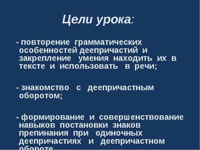 Цели урока: - повторение грамматических особенностей деепричастий и закреплен...