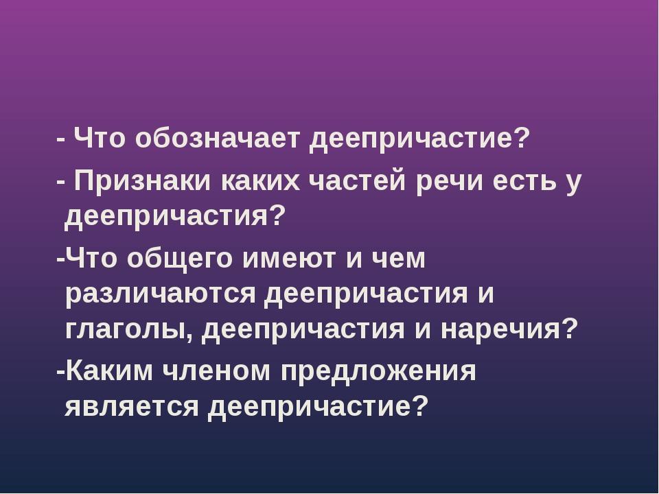 - Что обозначает деепричастие? - Признаки каких частей речи есть у деепричас...