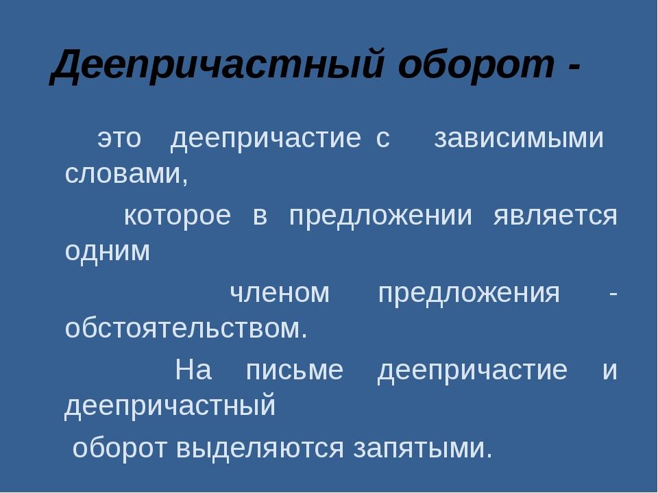 Деепричастный оборот - это деепричастие с зависимыми словами, которое в предл...