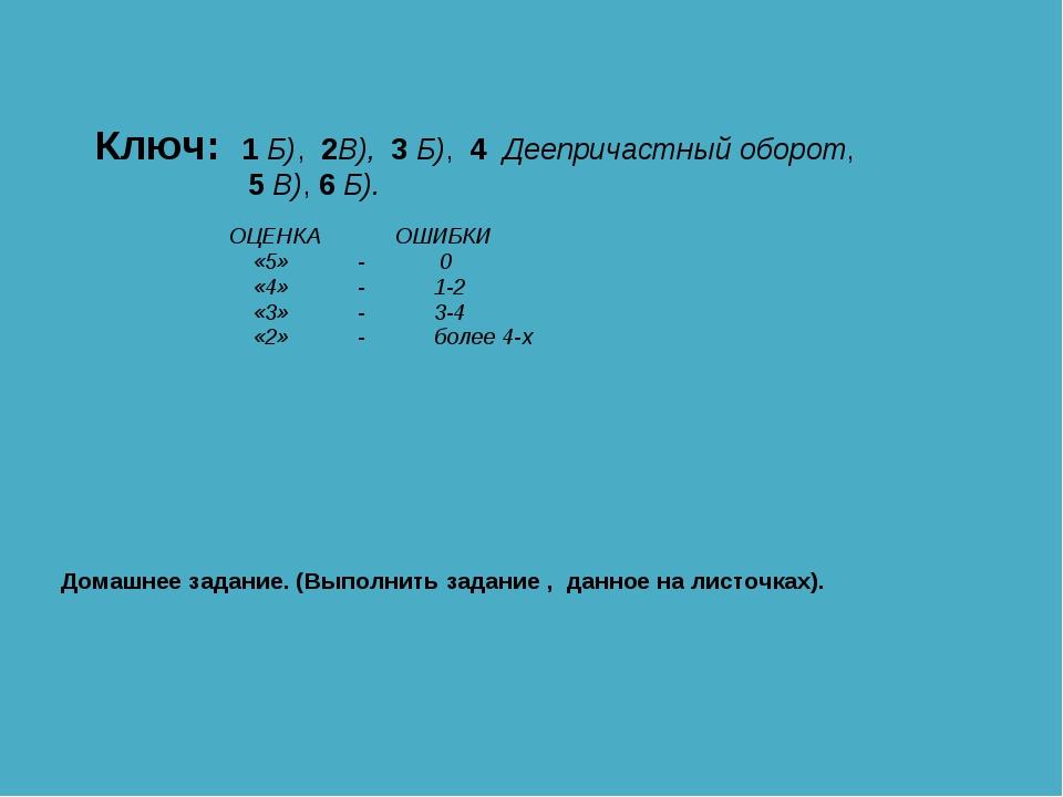 Ключ: 1 Б), 2В), 3 Б), 4 Деепричастный оборот, 5 В), 6 Б). ОЦЕНКА ОШИБКИ «5»...