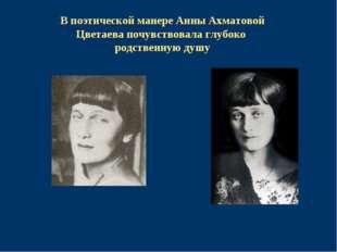 В поэтической манере Анны Ахматовой Цветаева почувствовала глубоко родственну