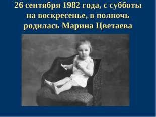 26 сентября 1982 года, с субботы на воскресенье, в полночь родилась Марина Цв
