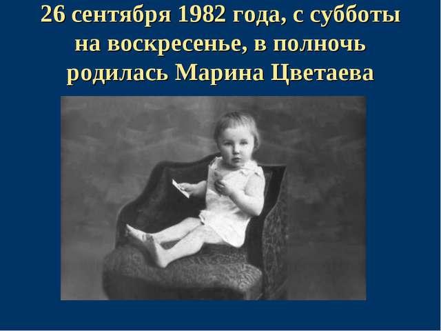 26 сентября 1982 года, с субботы на воскресенье, в полночь родилась Марина Цв...