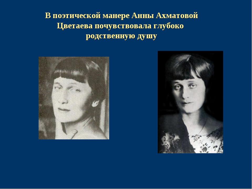 В поэтической манере Анны Ахматовой Цветаева почувствовала глубоко родственну...