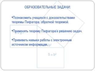 ОБРАЗОВАТЕЛЬНЫЕ ЗАДАЧИ: Познакомить учащихся с доказательствами теоремы Пифаг