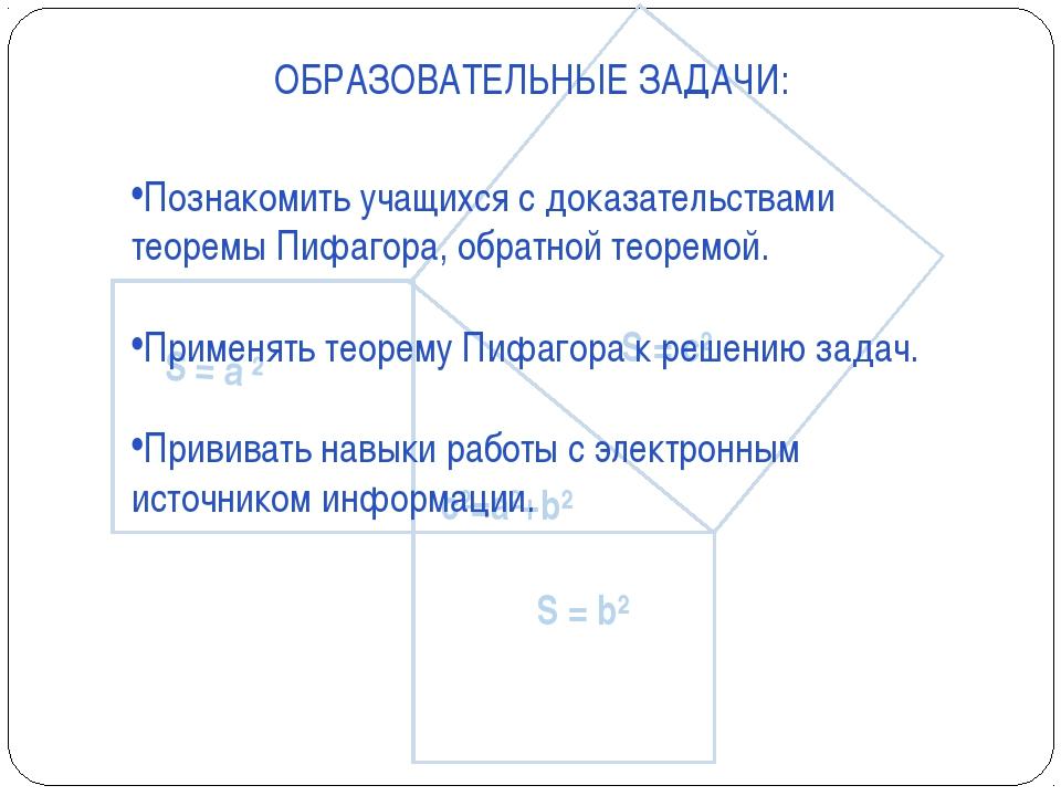 ОБРАЗОВАТЕЛЬНЫЕ ЗАДАЧИ: Познакомить учащихся с доказательствами теоремы Пифаг...