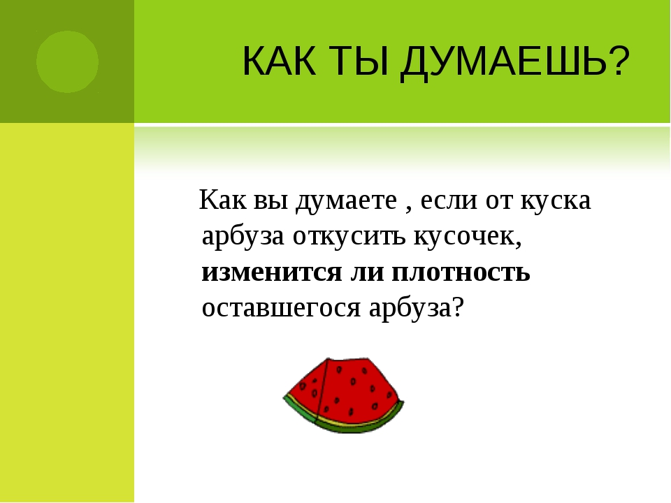 КАК ТЫ ДУМАЕШЬ? Как вы думаете , если от куска арбуза откусить кусочек, измен...