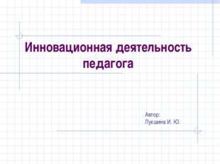 Инновационная деятельность педагога Автор: Лукшина И. Ю.