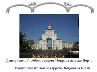 Золотые ворота – Дмитриевский собор, церковь Покрова на реке Нерль Запомни: к