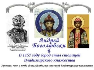 Андрей Боголюбский В 1157 году город стал столицей Владимирского княжества За