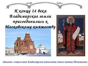 К концу 14 века Владимирские земли присоединились к Московскому княжеству Зап