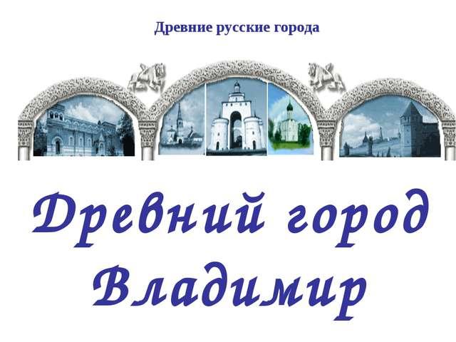 Древний город Владимир Древние русские города