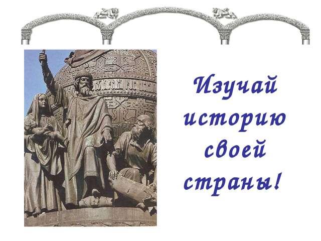 Изучай историю своей страны!