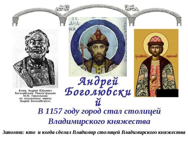 Андрей Боголюбский В 1157 году город стал столицей Владимирского княжества За...