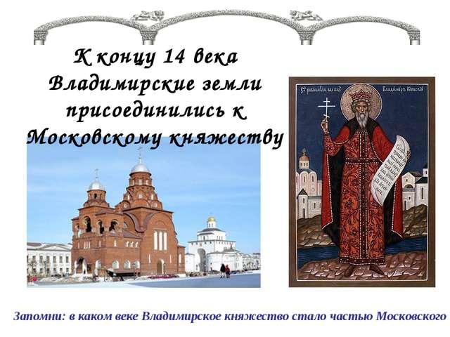 К концу 14 века Владимирские земли присоединились к Московскому княжеству Зап...