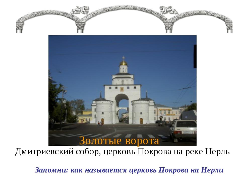 Золотые ворота – Дмитриевский собор, церковь Покрова на реке Нерль Запомни: к...