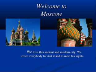 Welcome to Moscow 		We love this ancient and modern city. We invite everybody