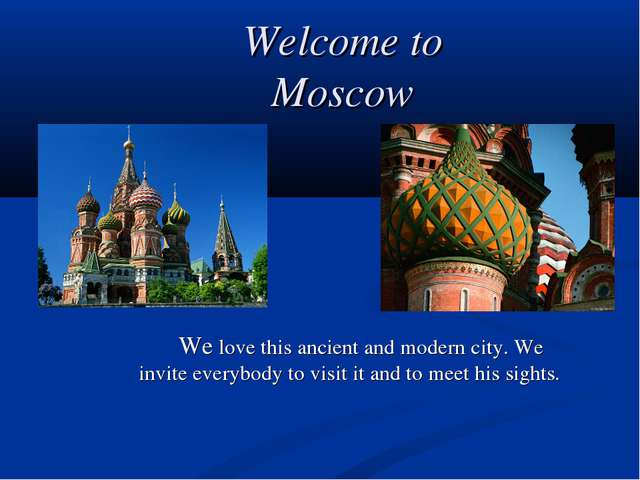 Welcome to Moscow 		We love this ancient and modern city. We invite everybody...