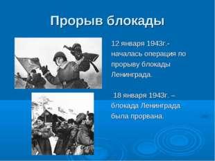Прорыв блокады 12 января 1943г.- началась операция по прорыву блокады Ленингр