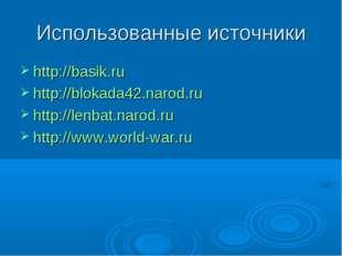 Использованные источники http://basik.ru http://blokada42.narod.ru http://len