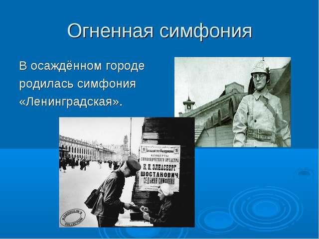 Огненная симфония В осаждённом городе родилась симфония «Ленинградская».