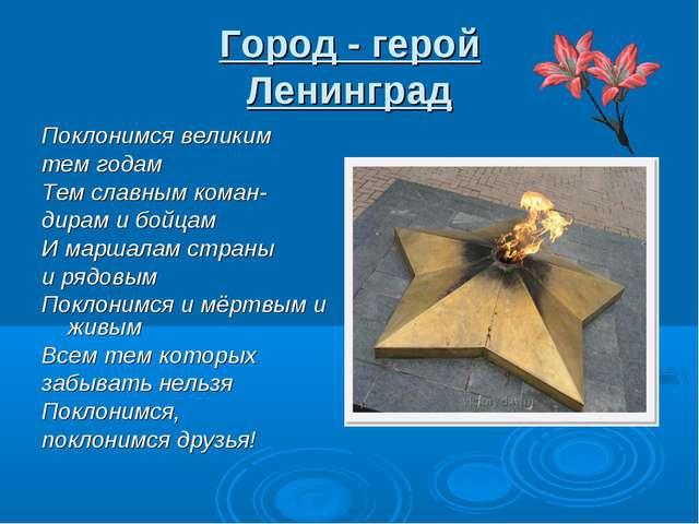 Город - герой Ленинград Поклонимся великим тем годам Тем славным коман- дирам...