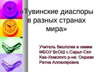 «Тувинские диаспоры в разных странах мира» Учитель биологии и химии МБОУ ВсОШ