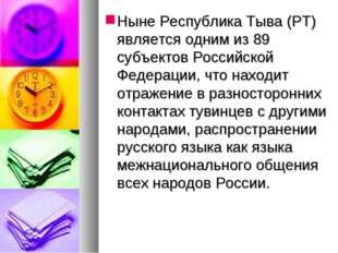 Ныне Республика Тыва (РТ) является одним из 89 субъектов Российской Федерации
