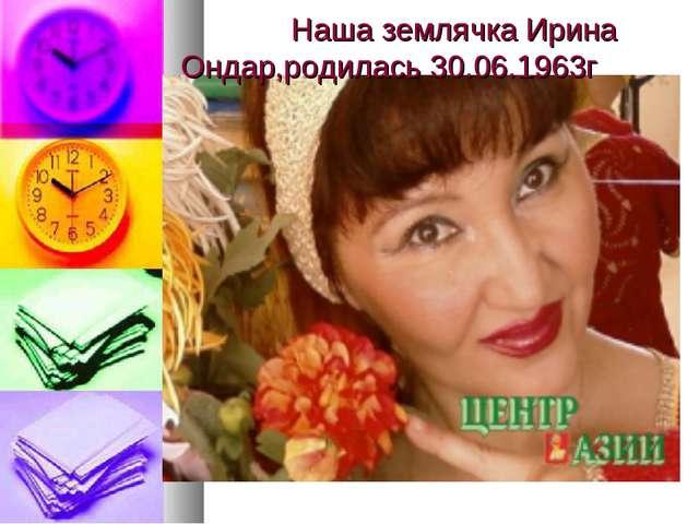 Наша землячка Ирина Ондар,родилась 30.06.1963г