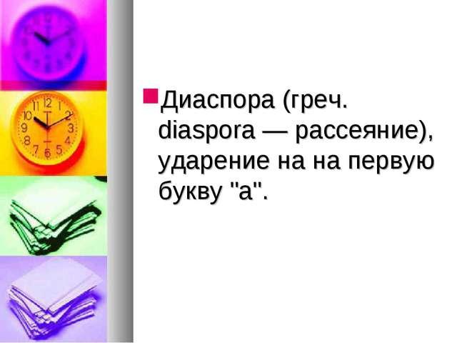 """Диаспора (греч. diaspora — рассеяние), ударение на на первую букву """"а""""."""