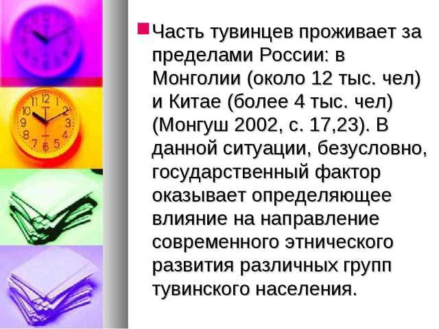 Часть тувинцев проживает за пределами России: в Монголии (около 12 тыс. чел)...