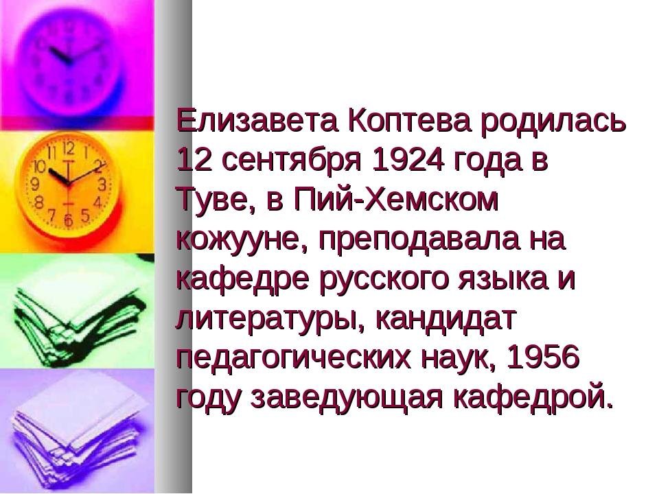 Елизавета Коптева родилась 12 сентября 1924 года в Туве, в Пий-Хемском кожуун...