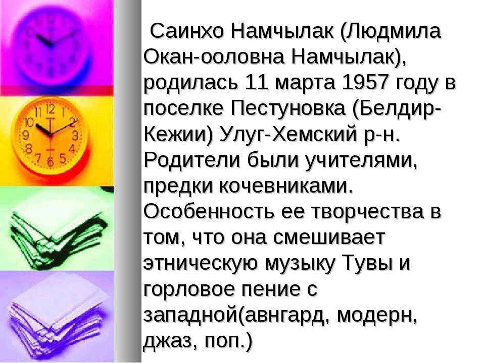 Саинхо Намчылак (Людмила Окан-ооловна Намчылак), родилась 11 марта 1957 году...