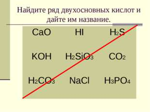 Найдите ряд двухосновных кислот и дайте им название. CaOHIH2S KOHH2SiO3CO