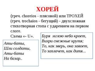 ХОРЕЙ (греч. choreios - плясовой) или ТРОХЕЙ (греч. trochaios - бегущий) - дв