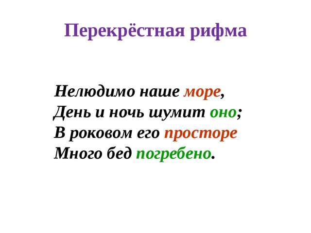Перекрёстная рифма Нелюдимо наше море, День и ночь шумит оно; В роковом его п...