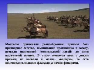 Монголы применяли разнообразные приемы боя- притворное бегство, заманивание п