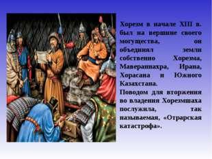Хорезм в начале XIII в. был на вершине своего могущества, он объединял земли