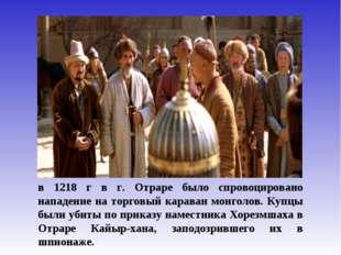 в 1218 г в г. Отраре было спровоцировано нападение на торговый караван монгол