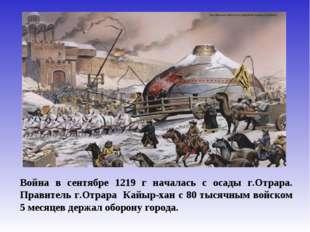Война в сентябре 1219 г началась с осады г.Отрара. Правитель г.Отрара Кайыр-х