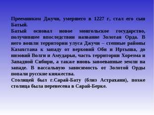 Преемником Джучи, умершего в 1227 г, стал его сын Батый. Батый основал новое