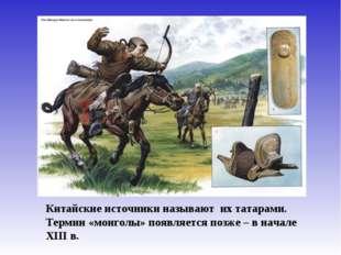 Китайские источники называют их татарами. Термин «монголы» появляется позже –