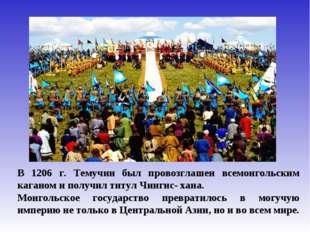 В 1206 г. Темучин был провозглашен всемонгольским каганом и получил титул Чин