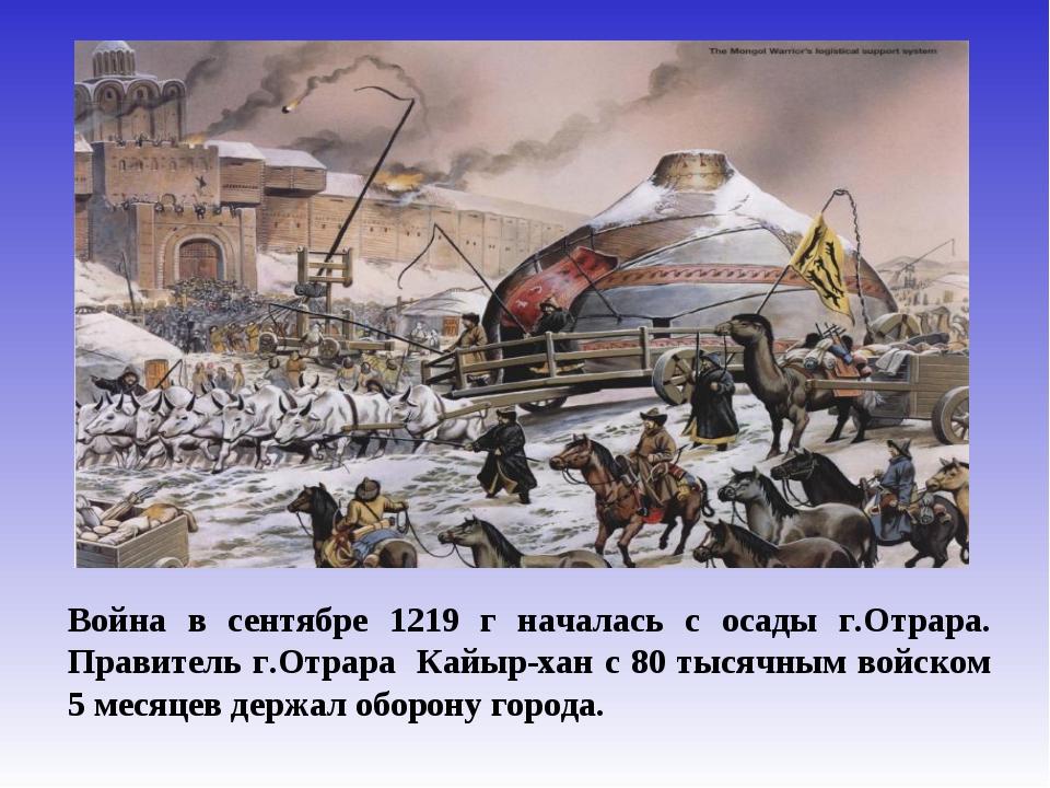 Война в сентябре 1219 г началась с осады г.Отрара. Правитель г.Отрара Кайыр-х...