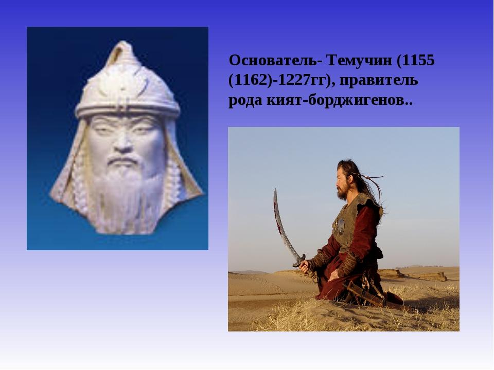 Основатель- Темучин (1155 (1162)-1227гг), правитель рода кият-борджигенов..