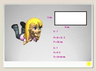 8 см. 3 см. Р= (8 + 3) · 2 Р = 22 см. Р - ? S - ? S = 8 ·3 S = 24 кв.см.