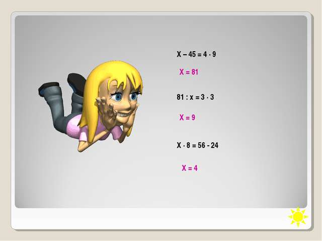 Х – 45 = 4 · 9 Х = 81 81 : х = 3 · 3 Х = 9 Х · 8 = 56 - 24 Х = 4