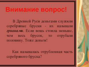 Внимание вопрос! В Древней Руси деньгами служили серебряные бруски - их наз